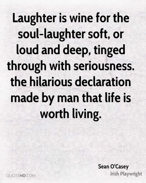 Laughter is wine for the soul-laughter soft, or loud and deep, tinged through with seriousness. the hilarious declaration made by man that life is worth living.