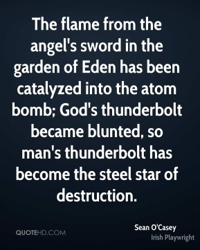 Sean O'Casey  - The flame from the angel's sword in the garden of Eden has been catalyzed into the atom bomb; God's thunderbolt became blunted, so man's thunderbolt has become the steel star of destruction.