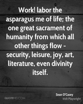 Sean O'Casey  - Work! labor the asparagus me of life; the one great sacrament of humanity from which all other things flow - security, leisure, joy, art, literature, even divinity itself.