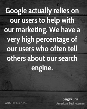 Sergey Brin - Google actually relies on our users to help with our marketing. We have a very high percentage of our users who often tell others about our search engine.