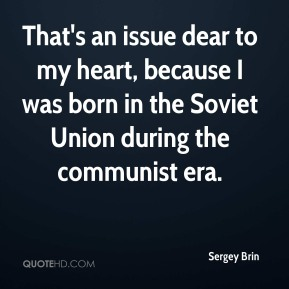 Sergey Brin  - That's an issue dear to my heart, because I was born in the Soviet Union during the communist era.