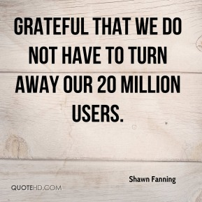 Shawn Fanning  - grateful that we do not have to turn away our 20 million users.