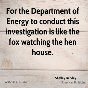 Shelley Berkley - For the Department of Energy to conduct this investigation is like the fox watching the hen house.