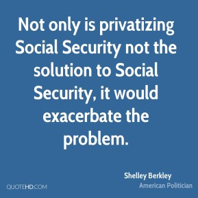 Shelley Berkley - Not only is privatizing Social Security not the solution to Social Security, it would exacerbate the problem.