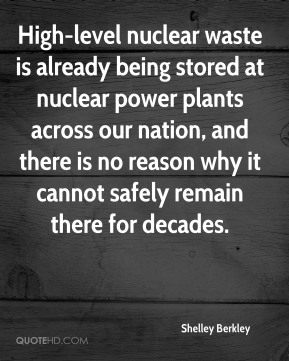 Shelley Berkley  - High-level nuclear waste is already being stored at nuclear power plants across our nation, and there is no reason why it cannot safely remain there for decades.