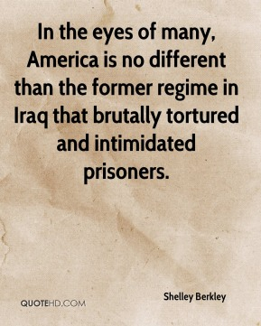 Shelley Berkley  - In the eyes of many, America is no different than the former regime in Iraq that brutally tortured and intimidated prisoners.