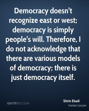Democracy doesn't recognize east or west; democracy is simply people's will. Therefore, I do not acknowledge that there are various models of democracy; there is just democracy itself.