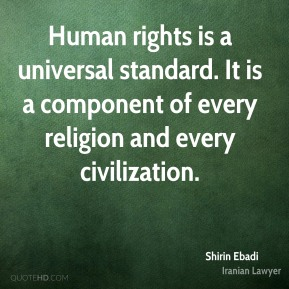 Shirin Ebadi - Human rights is a universal standard. It is a component of every religion and every civilization.