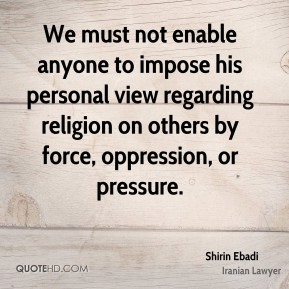Shirin Ebadi - We must not enable anyone to impose his personal view regarding religion on others by force, oppression, or pressure.