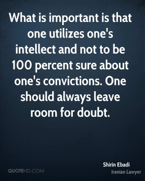 What is important is that one utilizes one's intellect and not to be 100 percent sure about one's convictions. One should always leave room for doubt.