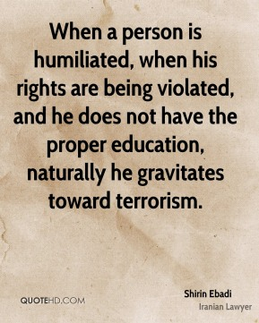 Shirin Ebadi - When a person is humiliated, when his rights are being violated, and he does not have the proper education, naturally he gravitates toward terrorism.