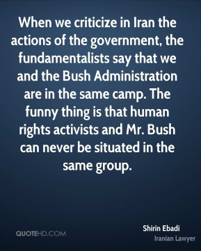 When we criticize in Iran the actions of the government, the fundamentalists say that we and the Bush Administration are in the same camp. The funny thing is that human rights activists and Mr. Bush can never be situated in the same group.