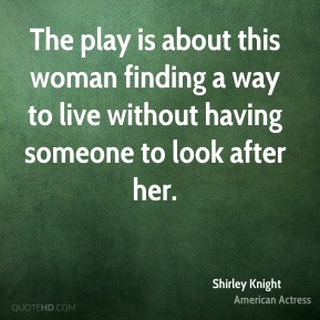 Shirley Knight  - The play is about this woman finding a way to live without having someone to look after her.