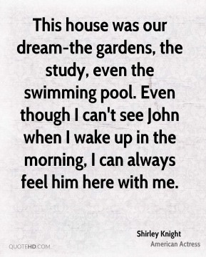 Shirley Knight - This house was our dream-the gardens, the study, even the swimming pool. Even though I can't see John when I wake up in the morning, I can always feel him here with me.