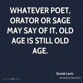 Sinclair Lewis - Whatever poet, orator or sage may say of it, old age is still old age.