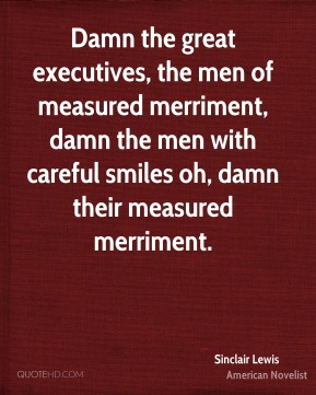 Sinclair Lewis - Damn the great executives, the men of measured merriment, damn the men with careful smiles oh, damn their measured merriment.