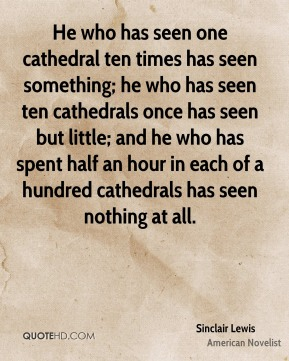 Sinclair Lewis - He who has seen one cathedral ten times has seen something; he who has seen ten cathedrals once has seen but little; and he who has spent half an hour in each of a hundred cathedrals has seen nothing at all.