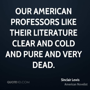 Sinclair Lewis - Our American professors like their literature clear and cold and pure and very dead.