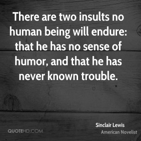 There are two insults no human being will endure: that he has no sense of humor, and that he has never known trouble.
