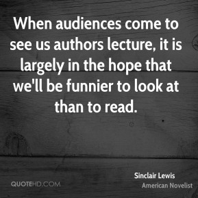Sinclair Lewis - When audiences come to see us authors lecture, it is largely in the hope that we'll be funnier to look at than to read.