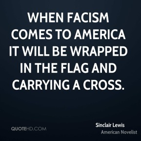 When facism comes to America it will be wrapped in the flag and carrying a cross.