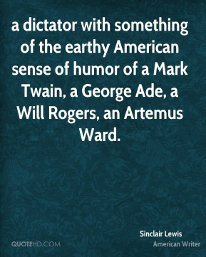 Sinclair Lewis  - a dictator with something of the earthy American sense of humor of a Mark Twain, a George Ade, a Will Rogers, an Artemus Ward.