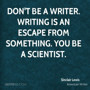 Sinclair Lewis  - Don't be a writer. Writing is an escape from something. You be a scientist.