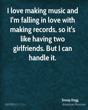Snoop Dogg - I love making music and I'm falling in love with making records, so it's like having two girlfriends. But I can handle it.