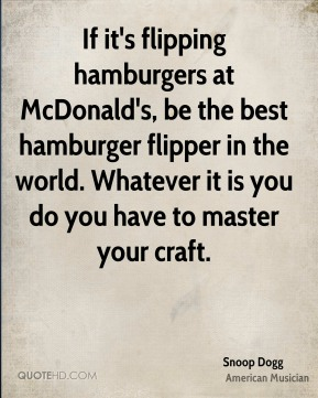 Snoop Dogg - If it's flipping hamburgers at McDonald's, be the best hamburger flipper in the world. Whatever it is you do you have to master your craft.