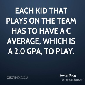 Snoop Dogg  - Each kid that plays on the team has to have a C average, which is a 2.0 GPA, to play.