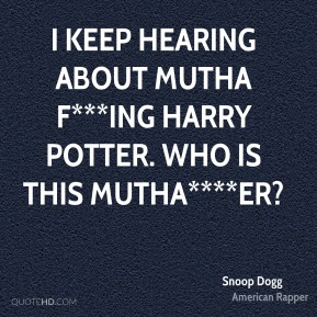 Snoop Dogg  - I keep hearing about mutha f***ing Harry Potter. Who is this mutha****er?