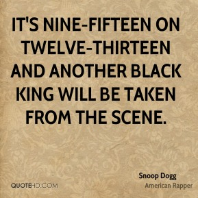 Snoop Dogg  - It's nine-fifteen on twelve-thirteen and another black king will be taken from the scene.