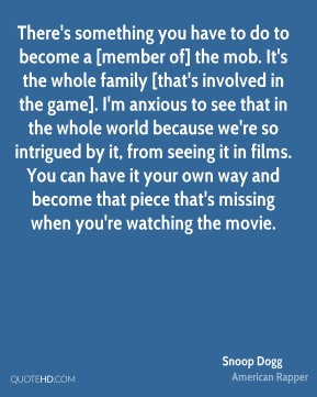 There's something you have to do to become a [member of] the mob. It's the whole family [that's involved in the game]. I'm anxious to see that in the whole world because we're so intrigued by it, from seeing it in films. You can have it your own way and become that piece that's missing when you're watching the movie.