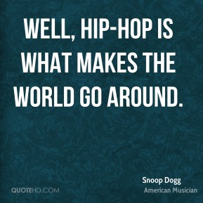 Snoop Dogg - Well, hip-hop is what makes the world go around.