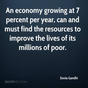 Sonia Gandhi - An economy growing at 7 percent per year, can and must find the resources to improve the lives of its millions of poor.