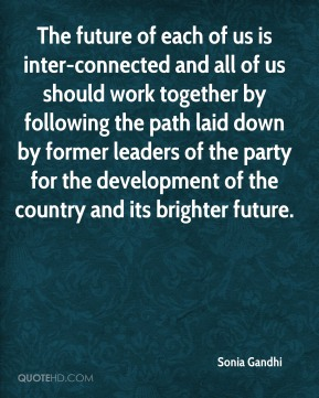 The future of each of us is inter-connected and all of us should work together by following the path laid down by former leaders of the party for the development of the country and its brighter future.