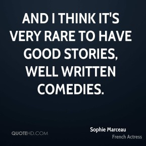 Sophie Marceau - And I think it's very rare to have good stories, well written comedies.