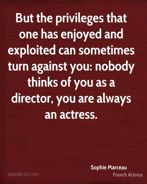Sophie Marceau - But the privileges that one has enjoyed and exploited can sometimes turn against you: nobody thinks of you as a director, you are always an actress.