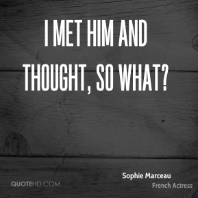 Sophie Marceau  - I met him and thought, so what?