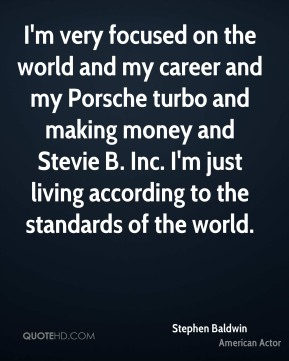 I'm very focused on the world and my career and my Porsche turbo and making money and Stevie B. Inc. I'm just living according to the standards of the world.