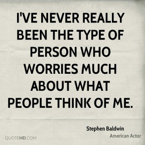 I've never really been the type of person who worries much about what people think of me.