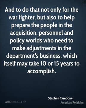 And to do that not only for the war fighter, but also to help prepare the people in the acquisition, personnel and policy worlds who need to make adjustments in the department's business, which itself may take 10 or 15 years to accomplish.
