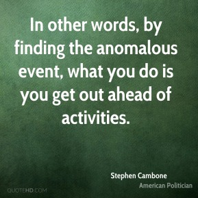 In other words, by finding the anomalous event, what you do is you get out ahead of activities.
