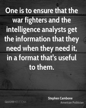 Stephen Cambone - One is to ensure that the war fighters and the intelligence analysts get the information that they need when they need it, in a format that's useful to them.