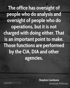 Stephen Cambone - The office has oversight of people who do analysis and oversight of people who do operations, but it is not charged with doing either. That is an important point to make. Those functions are performed by the CIA, DIA and other agencies.