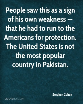 Stephen Cohen  - People saw this as a sign of his own weakness -- that he had to run to the Americans for protection. The United States is not the most popular country in Pakistan.