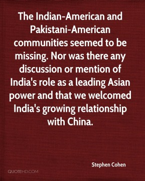 The Indian-American and Pakistani-American communities seemed to be missing. Nor was there any discussion or mention of India's role as a leading Asian power and that we welcomed India's growing relationship with China.