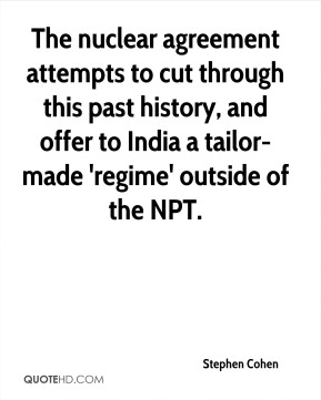 The nuclear agreement attempts to cut through this past history, and offer to India a tailor-made 'regime' outside of the NPT.