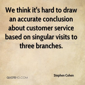 We think it's hard to draw an accurate conclusion about customer service based on singular visits to three branches.