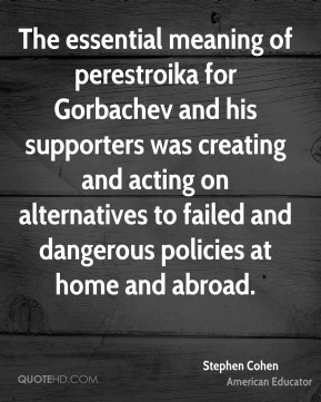 Stephen Cohen - The essential meaning of perestroika for Gorbachev and his supporters was creating and acting on alternatives to failed and dangerous policies at home and abroad.